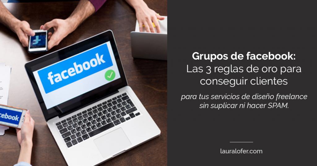 Grupos de facebook: las 3 reglas de oro para conseguir clientes para tus servicios de diseño sin suplicar trabajo ni hacer spam